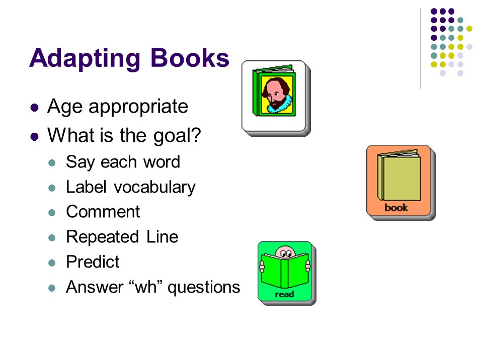 Adapting Books Age appropriate What is the goal Say each word