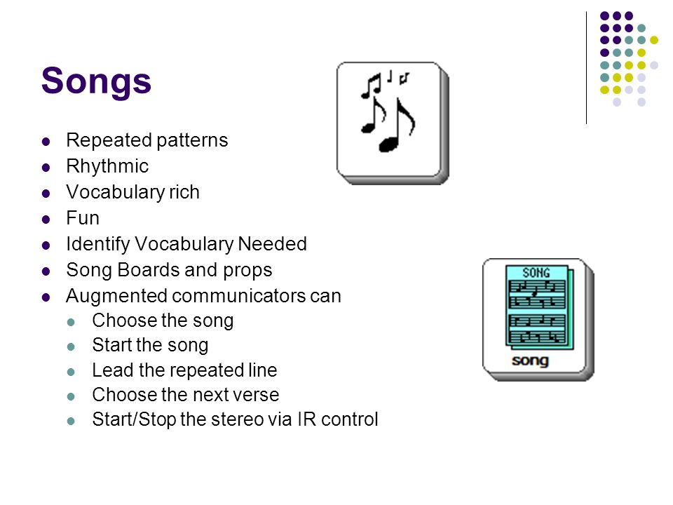 Songs Repeated patterns Rhythmic Vocabulary rich Fun