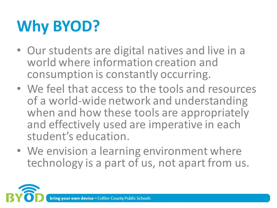 Why BYOD Our students are digital natives and live in a world where information creation and consumption is constantly occurring.