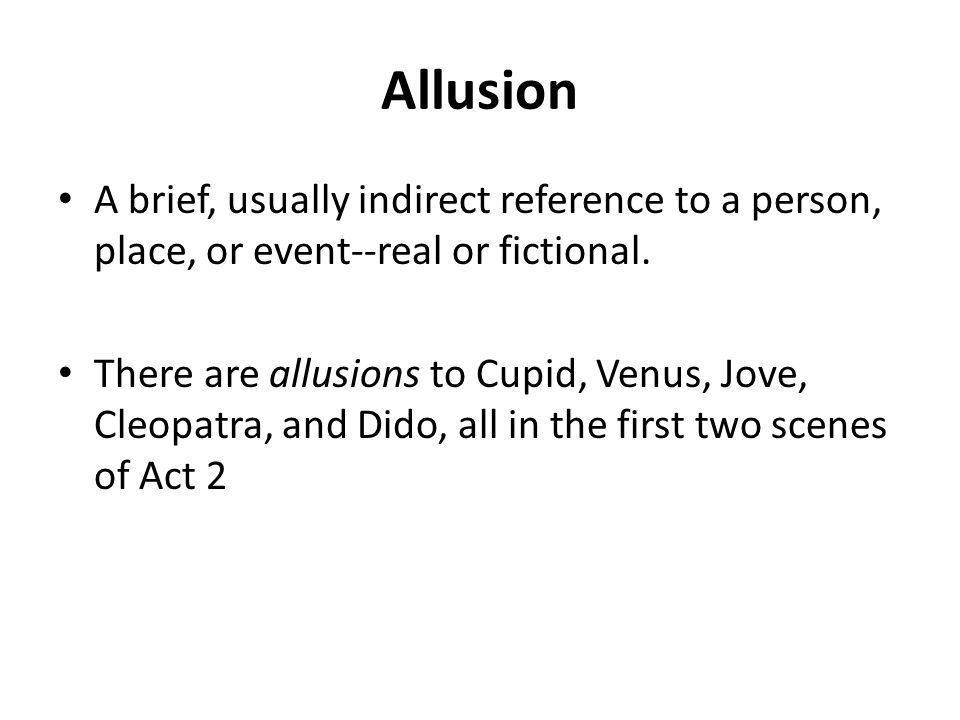 Allusion A brief, usually indirect reference to a person, place, or event--real or fictional.