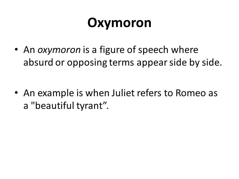 Oxymoron An oxymoron is a figure of speech where absurd or opposing terms appear side by side.