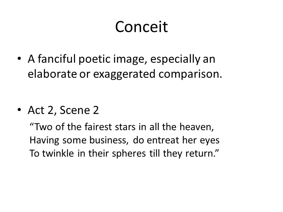 Conceit A fanciful poetic image, especially an elaborate or exaggerated comparison. Act 2, Scene 2.