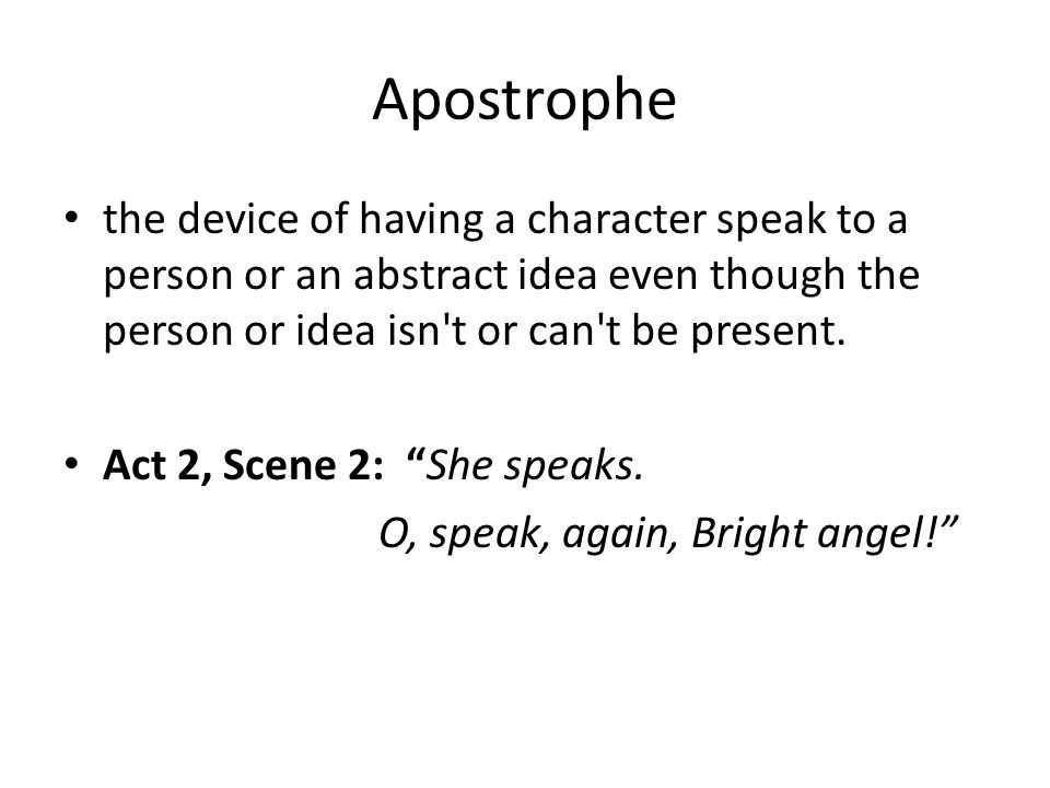 Apostrophe the device of having a character speak to a person or an abstract idea even though the person or idea isn t or can t be present.