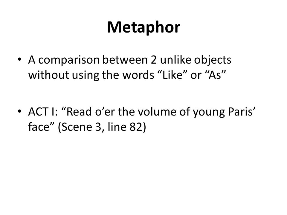 Metaphor A comparison between 2 unlike objects without using the words Like or As