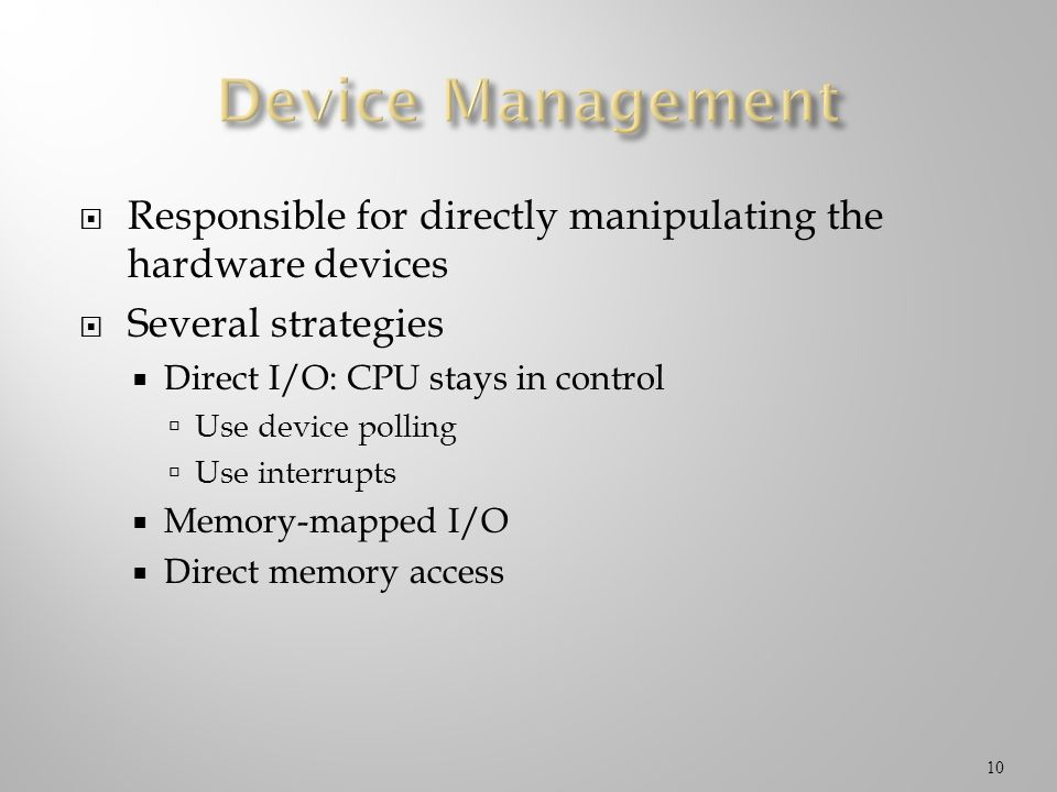 Device Management Responsible for directly manipulating the hardware devices. Several strategies. Direct I/O: CPU stays in control.