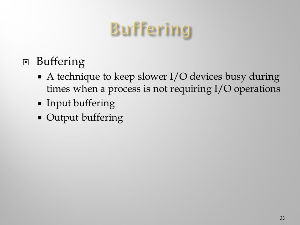 Buffering Buffering. A technique to keep slower I/O devices busy during times when a process is not requiring I/O operations.