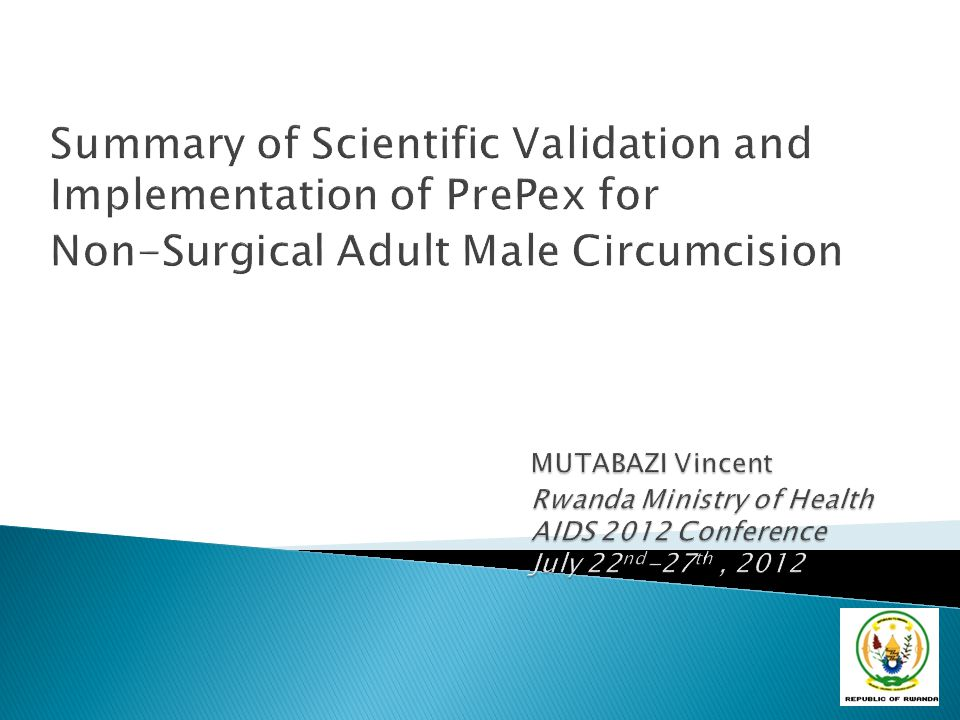 Summary of Scientific Validation and Implementation of PrePex for Non-Surgical Adult Male Circumcision MUTABAZI Vincent Rwanda Ministry of Health AIDS 2012 Conference July 22nd-27th , 2012