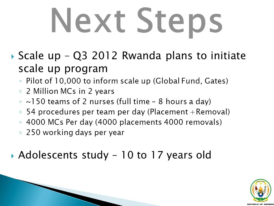 Next Steps Scale up – Q3 2012 Rwanda plans to initiate scale up program. Pilot of 10,000 to inform scale up (Global Fund, Gates)