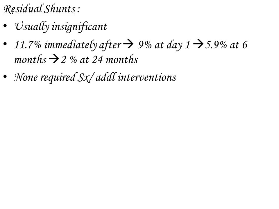 Residual Shunts : Usually insignificant. 11.7% immediately after  9% at day 1 5.9% at 6 months 2 % at 24 months.