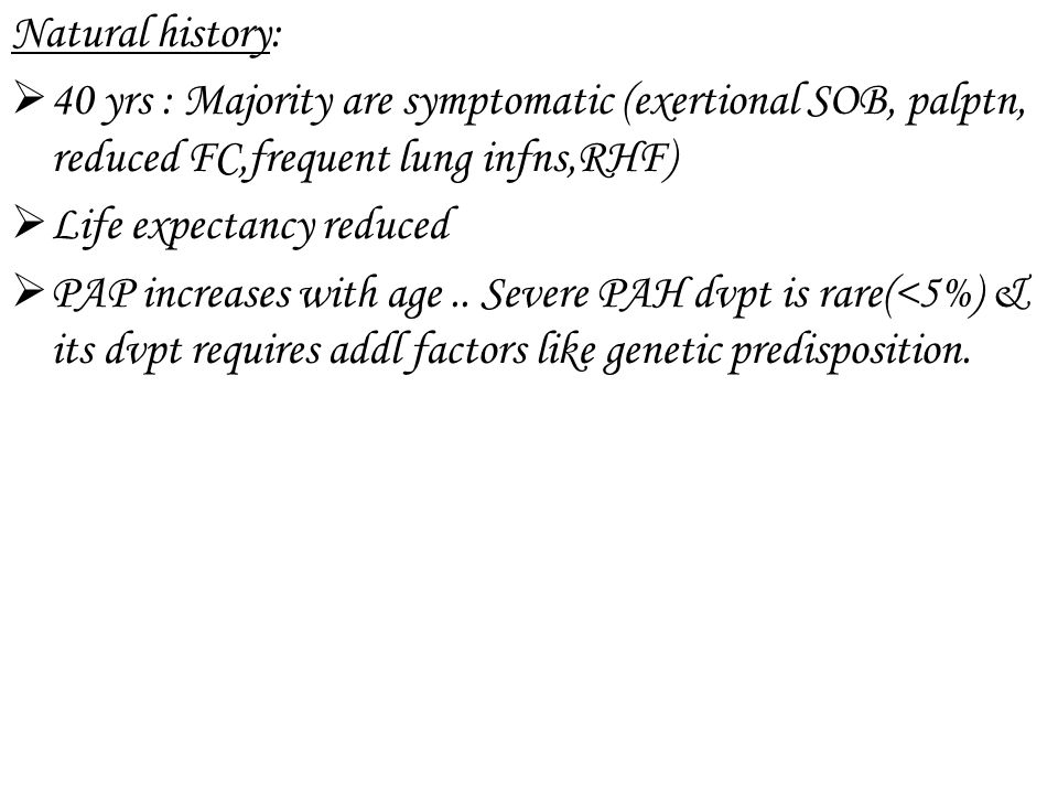 Natural history: 40 yrs : Majority are symptomatic (exertional SOB, palptn, reduced FC,frequent lung infns,RHF)