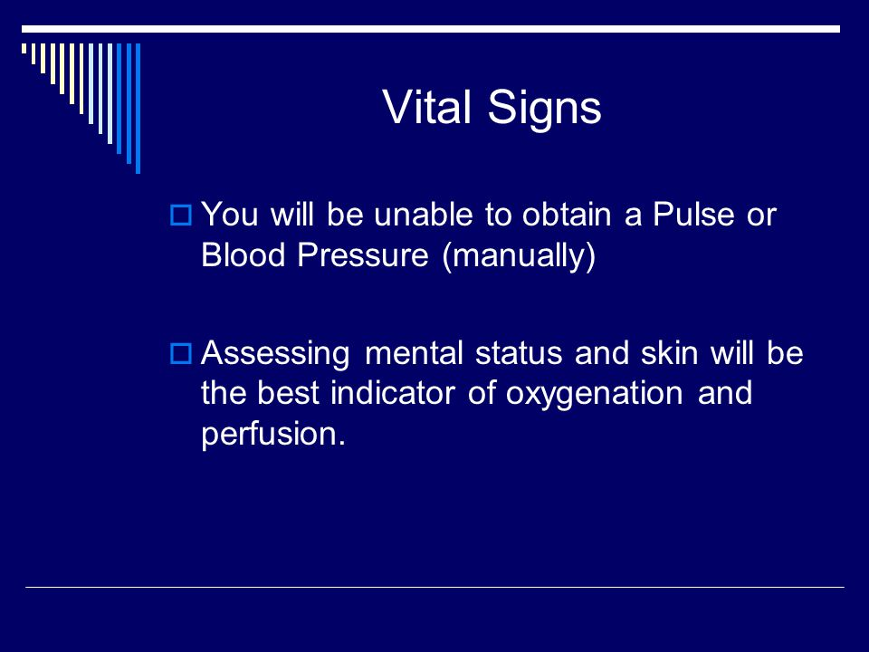 Vital Signs You will be unable to obtain a Pulse or Blood Pressure (manually)