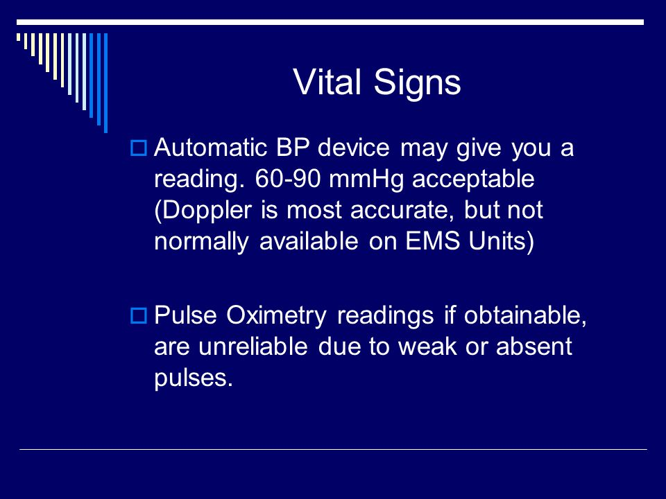 Vital Signs Automatic BP device may give you a reading. 60-90 mmHg acceptable (Doppler is most accurate, but not normally available on EMS Units)