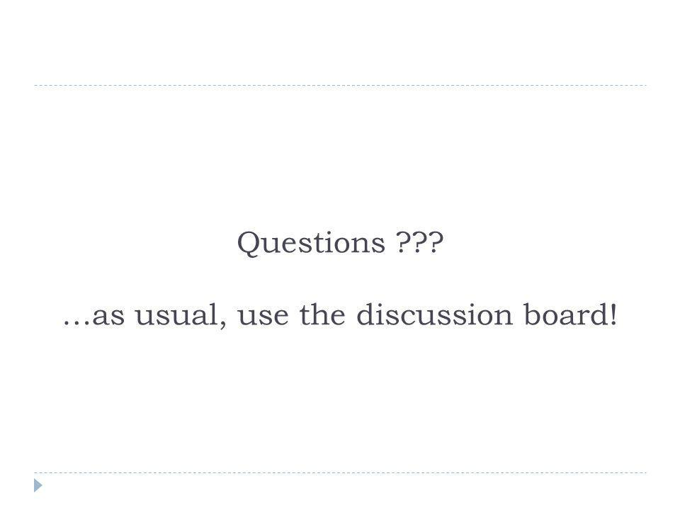 Questions …as usual, use the discussion board!