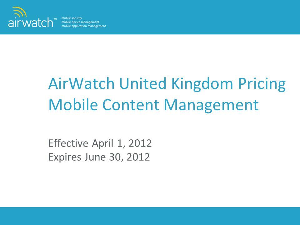 AirWatch United Kingdom Pricing Mobile Content Management Effective April 1, 2012 Expires June 30, 2012