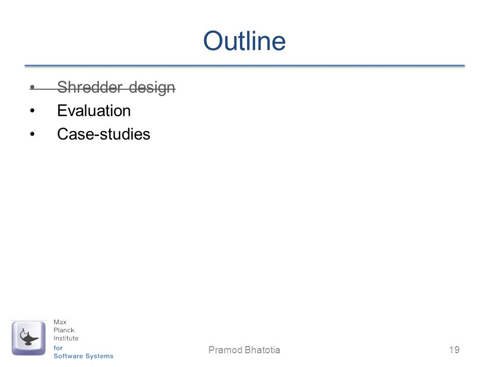 Outline Shredder design Evaluation Case-studies Pramod Bhatotia