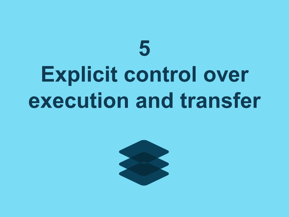 5 Explicit control over execution and transfer