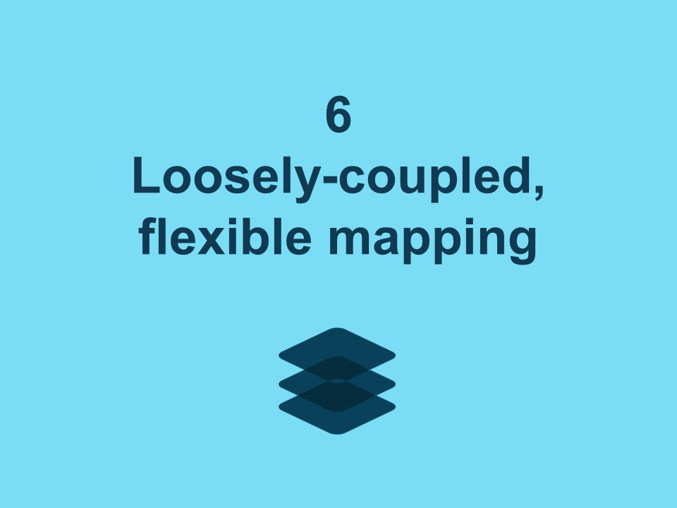 6 Loosely-coupled, flexible mapping