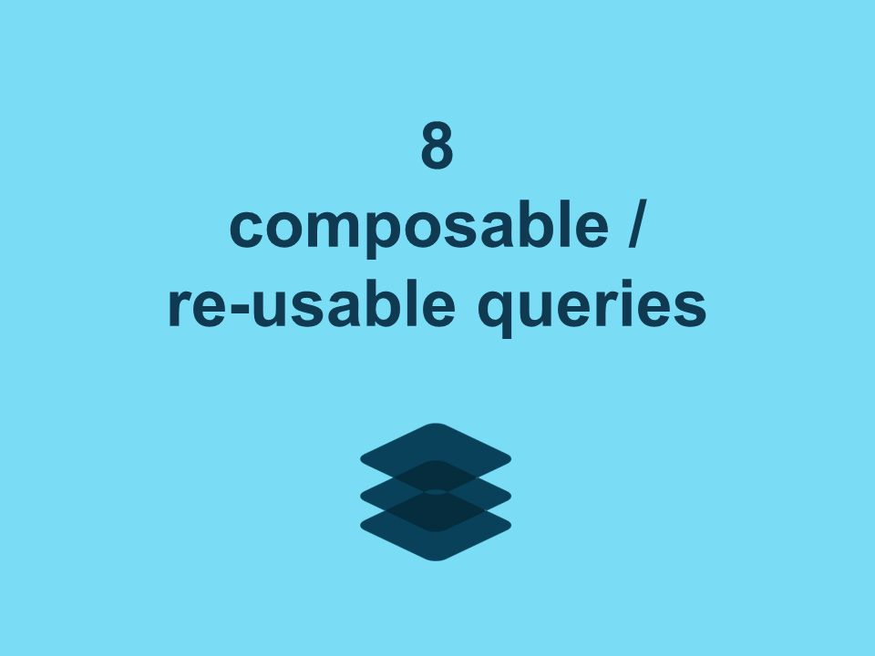 8 composable / re-usable queries
