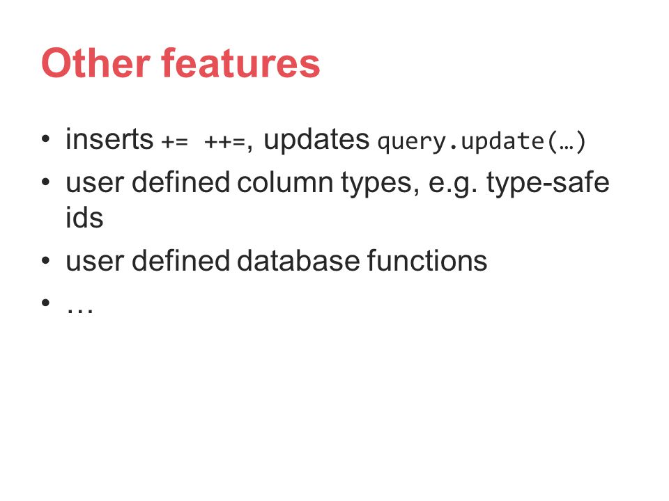 Other features inserts += ++=, updates query.update(…)
