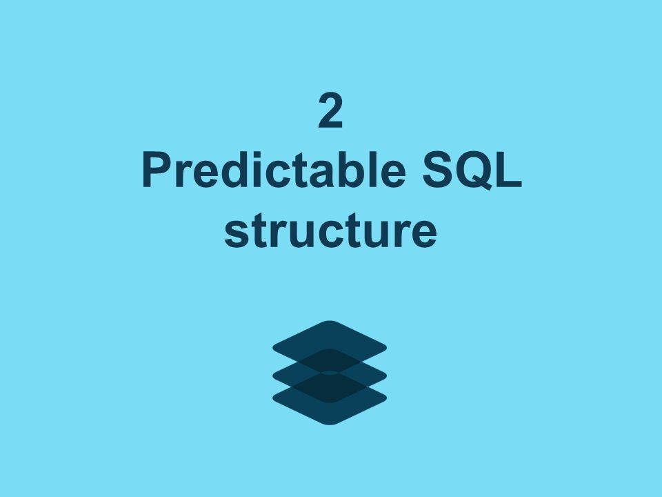 2 Predictable SQL structure