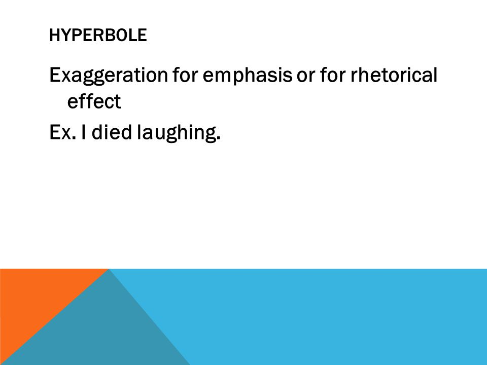 hyperbole Exaggeration for emphasis or for rhetorical effect Ex. I died laughing.