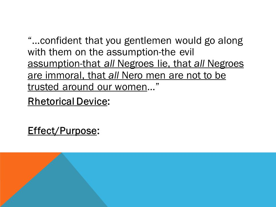 …confident that you gentlemen would go along with them on the assumption-the evil assumption-that all Negroes lie, that all Negroes are immoral, that all Nero men are not to be trusted around our women… Rhetorical Device: Effect/Purpose: