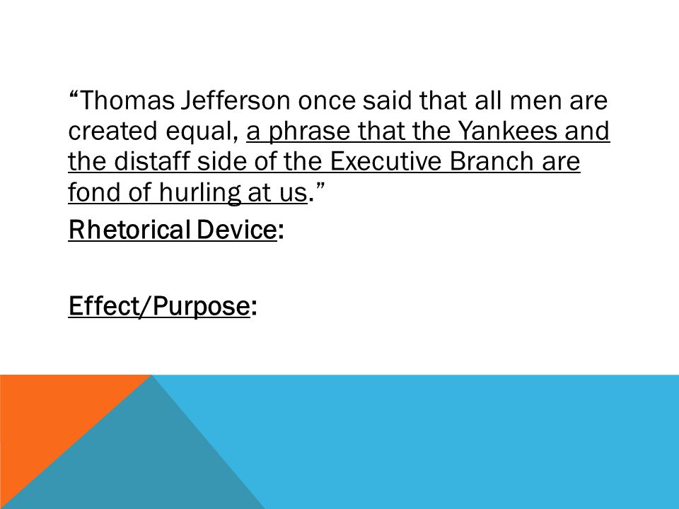 Thomas Jefferson once said that all men are created equal, a phrase that the Yankees and the distaff side of the Executive Branch are fond of hurling at us. Rhetorical Device: Effect/Purpose: