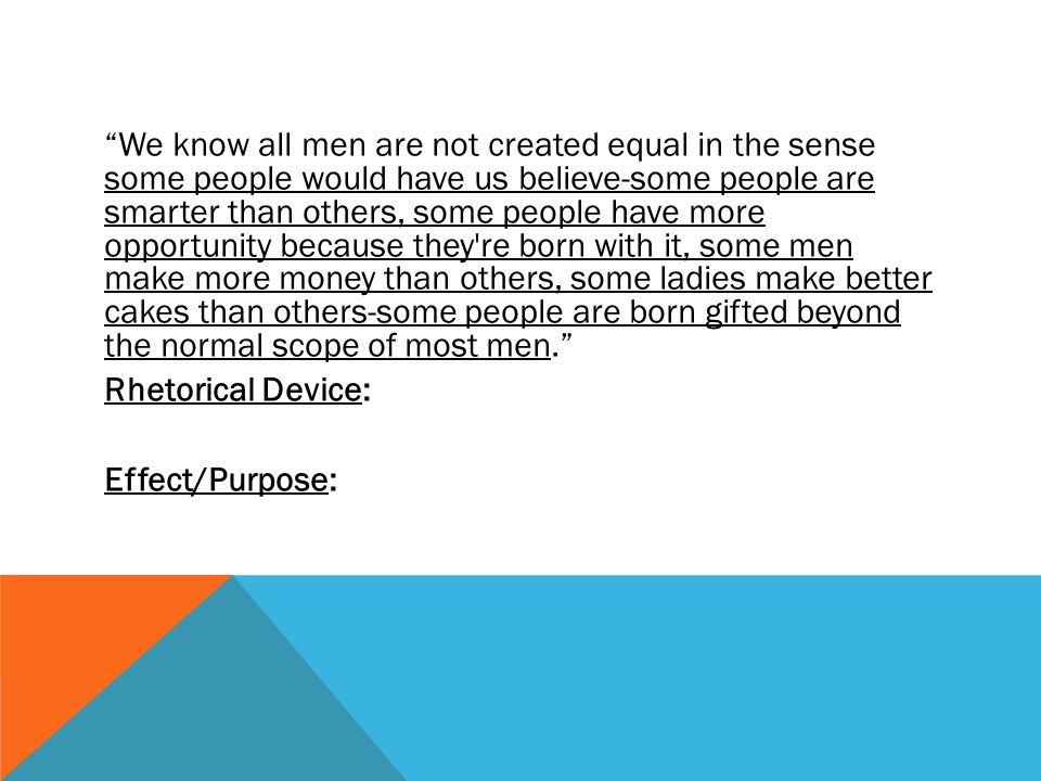 We know all men are not created equal in the sense some people would have us believe-some people are smarter than others, some people have more opportunity because they re born with it, some men make more money than others, some ladies make better cakes than others-some people are born gifted beyond the normal scope of most men. Rhetorical Device: Effect/Purpose: