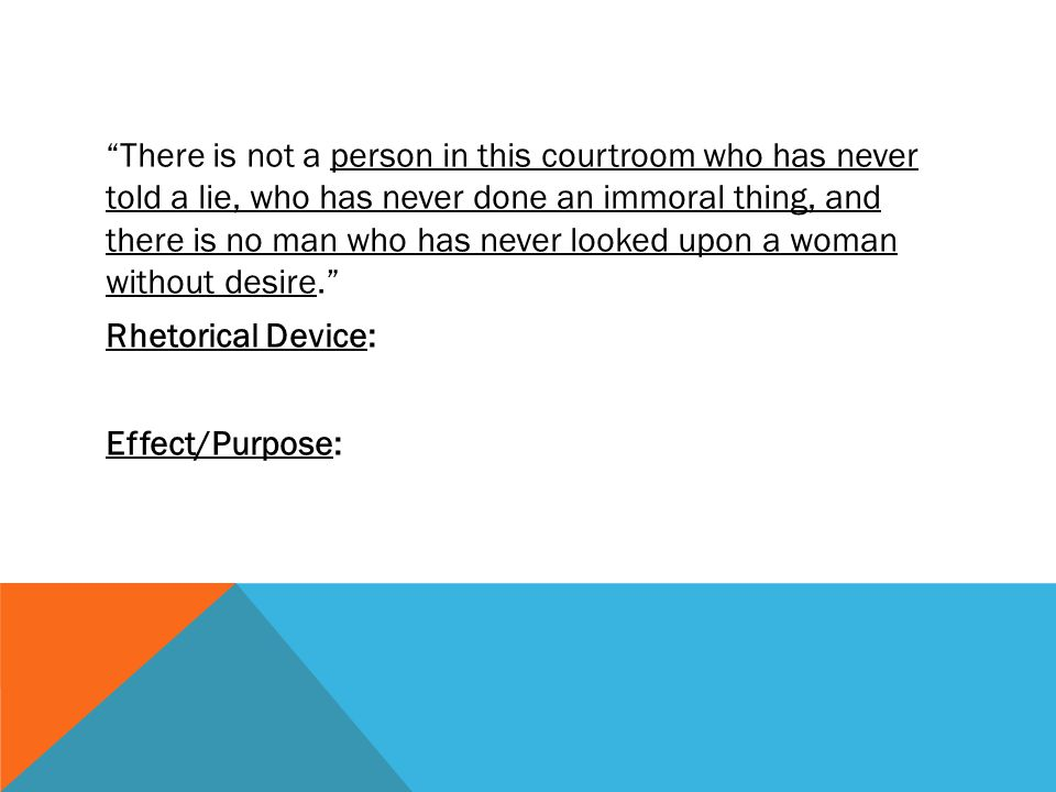 There is not a person in this courtroom who has never told a lie, who has never done an immoral thing, and there is no man who has never looked upon a woman without desire. Rhetorical Device: Effect/Purpose: