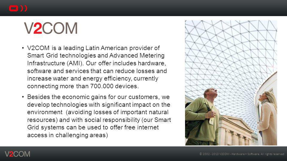 V2COM is a leading Latin American provider of Smart Grid technologies and Advanced Metering Infrastructure (AMI). Our offer includes hardware, software and services that can reduce losses and increase water and energy efficiency, currently connecting more than 700.000 devices.
