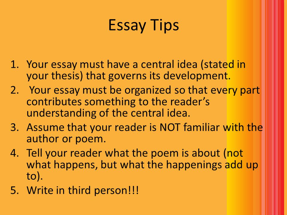 Essay Tips Your essay must have a central idea (stated in your thesis) that governs its development.