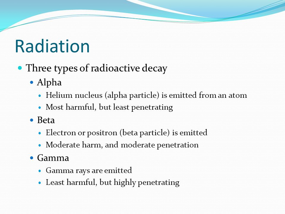 Radiation Three types of radioactive decay Alpha Beta Gamma