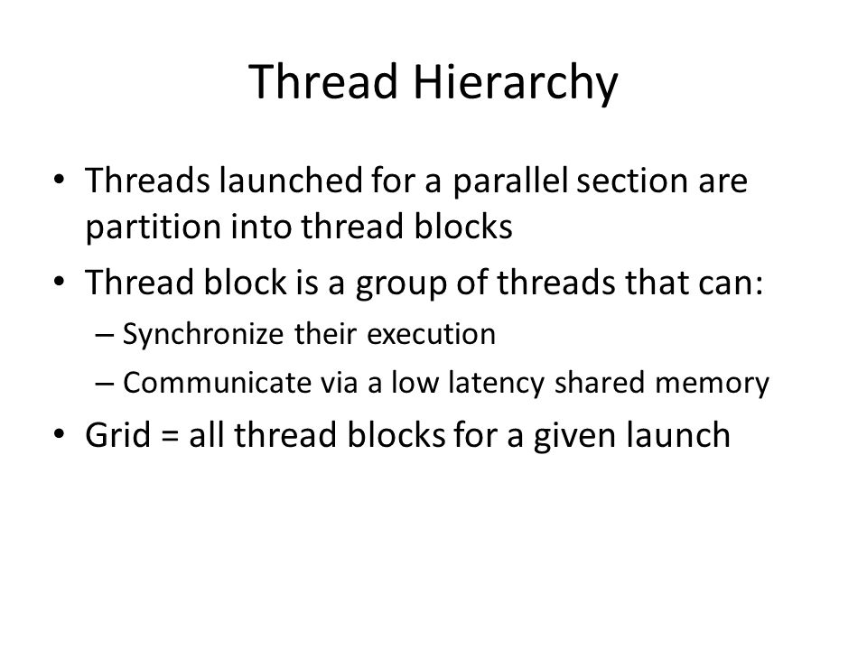 Thread Hierarchy Threads launched for a parallel section are partition into thread blocks. Thread block is a group of threads that can: