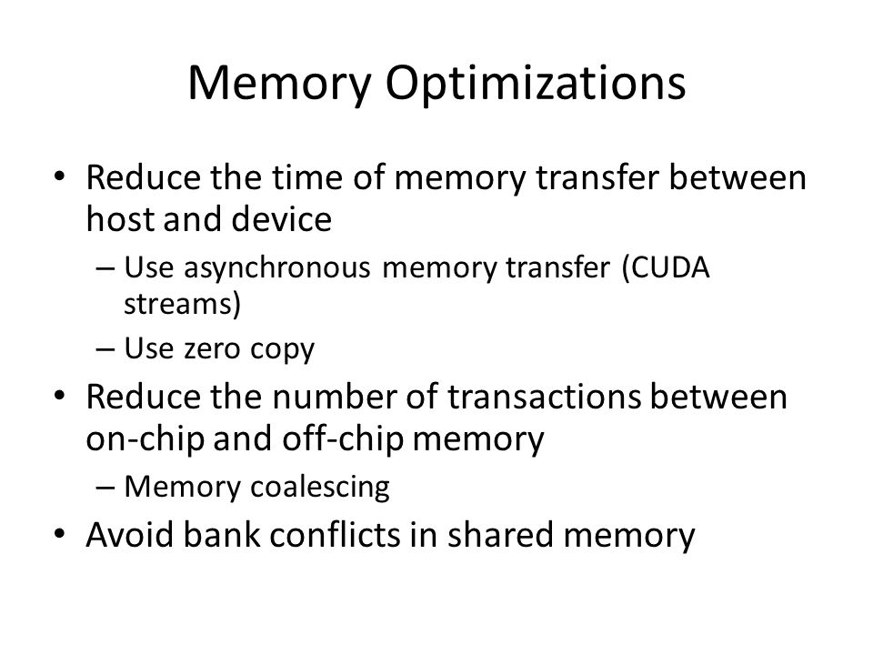 Memory Optimizations Reduce the time of memory transfer between host and device. Use asynchronous memory transfer (CUDA streams)