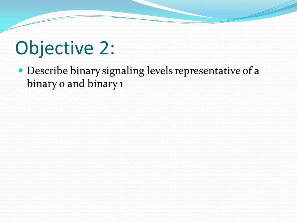 Objective 2: Describe binary signaling levels representative of a binary 0 and binary 1