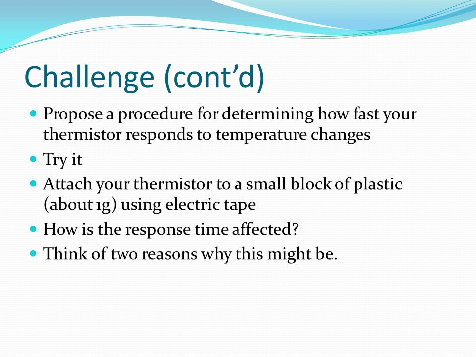 Challenge (cont'd) Propose a procedure for determining how fast your thermistor responds to temperature changes.