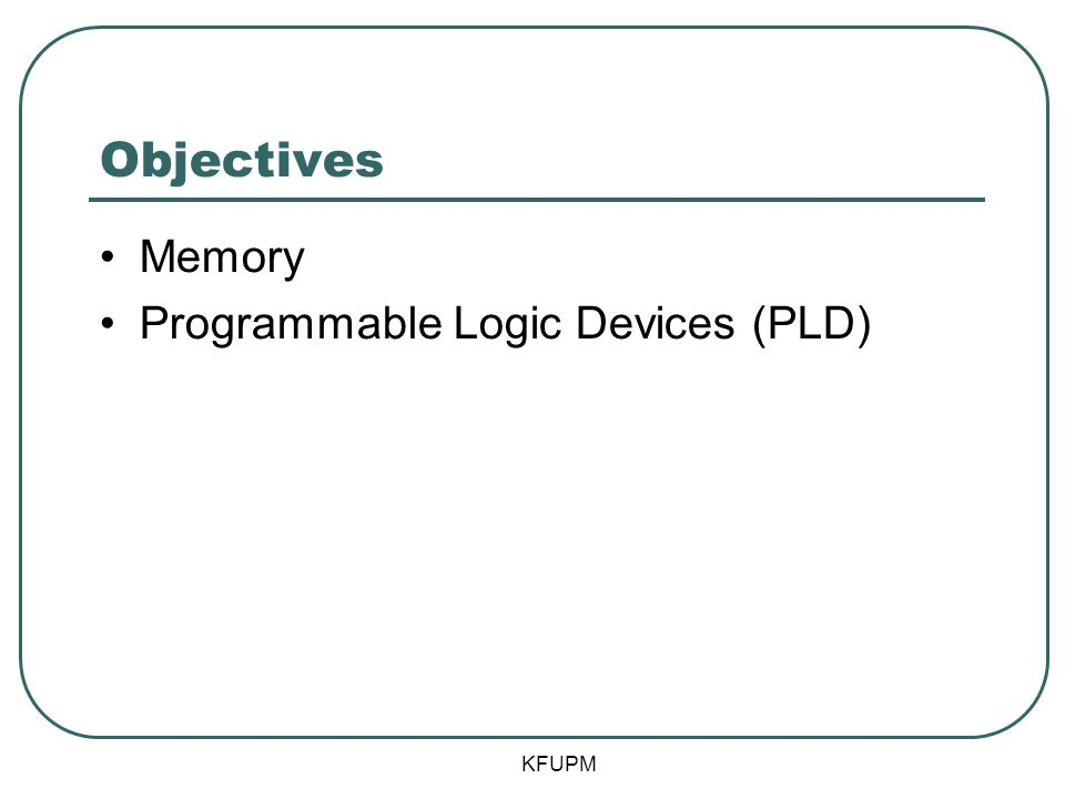 Objectives Memory Programmable Logic Devices (PLD) KFUPM