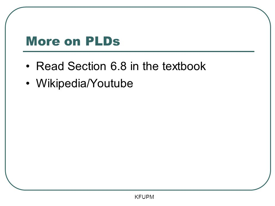 More on PLDs Read Section 6.8 in the textbook Wikipedia/Youtube KFUPM