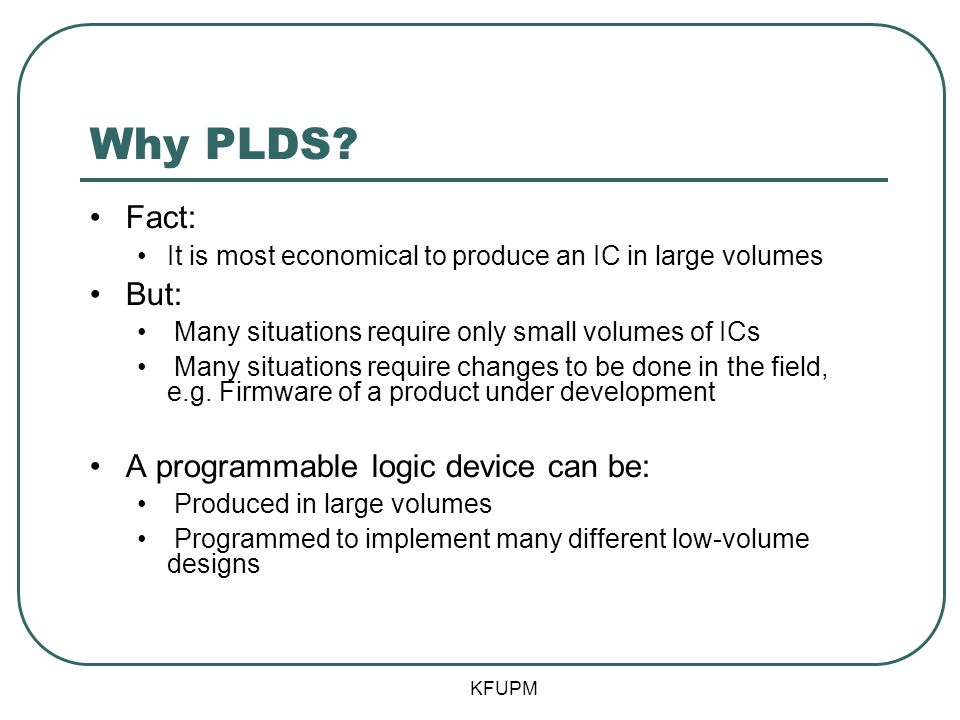 Why PLDS Fact: But: A programmable logic device can be: