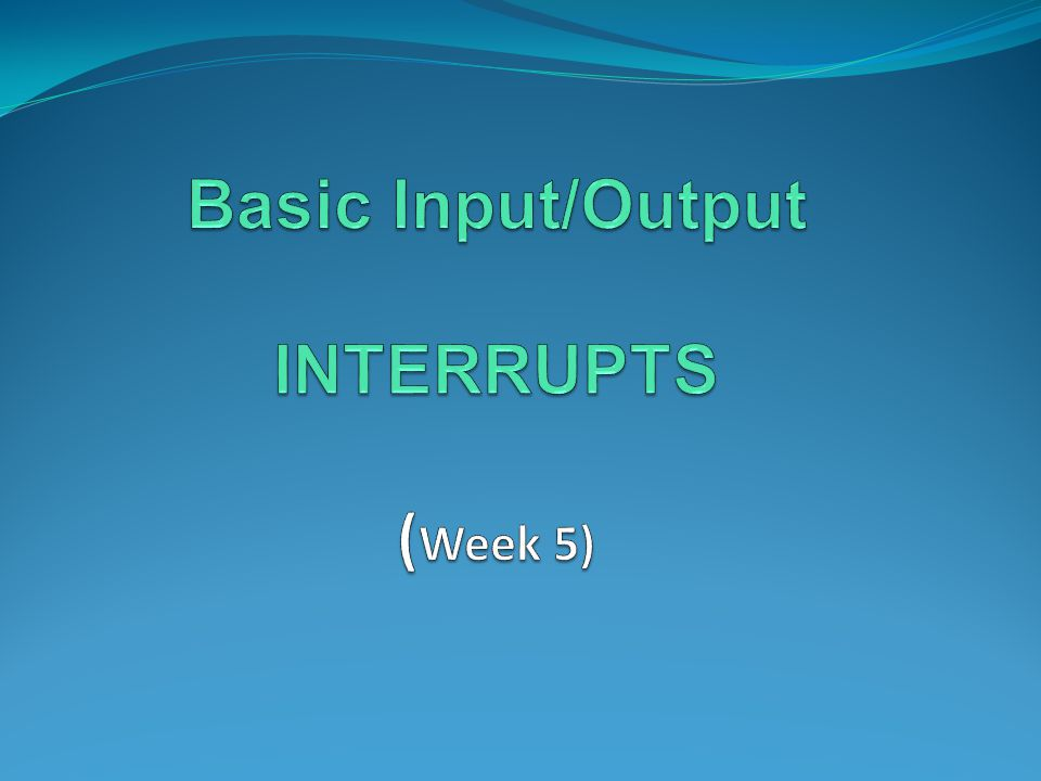 Basic Input/Output INTERRUPTS (Week 5)