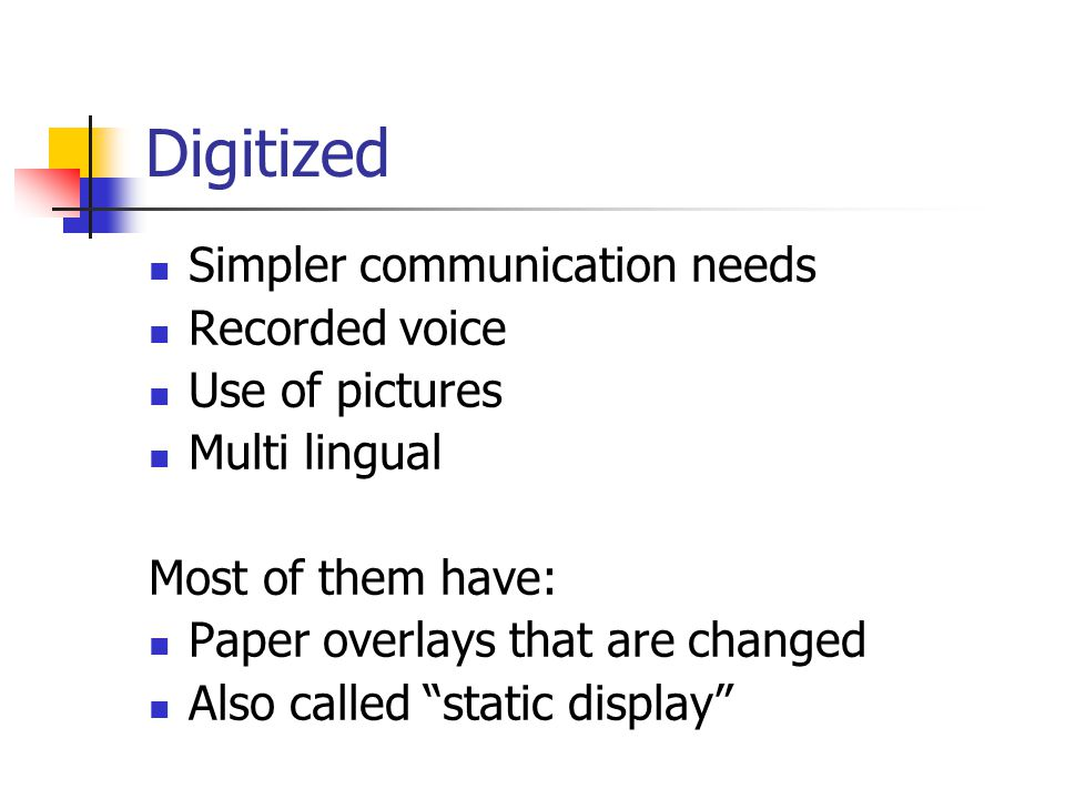 Digitized Simpler communication needs Recorded voice Use of pictures