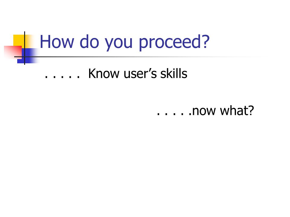 How do you proceed . . . . . Know user's skills . . . . .now what