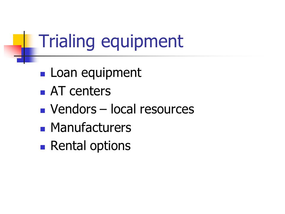 Trialing equipment Loan equipment AT centers Vendors – local resources