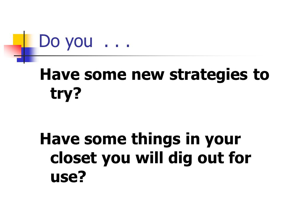 Do you . . . Have some new strategies to try