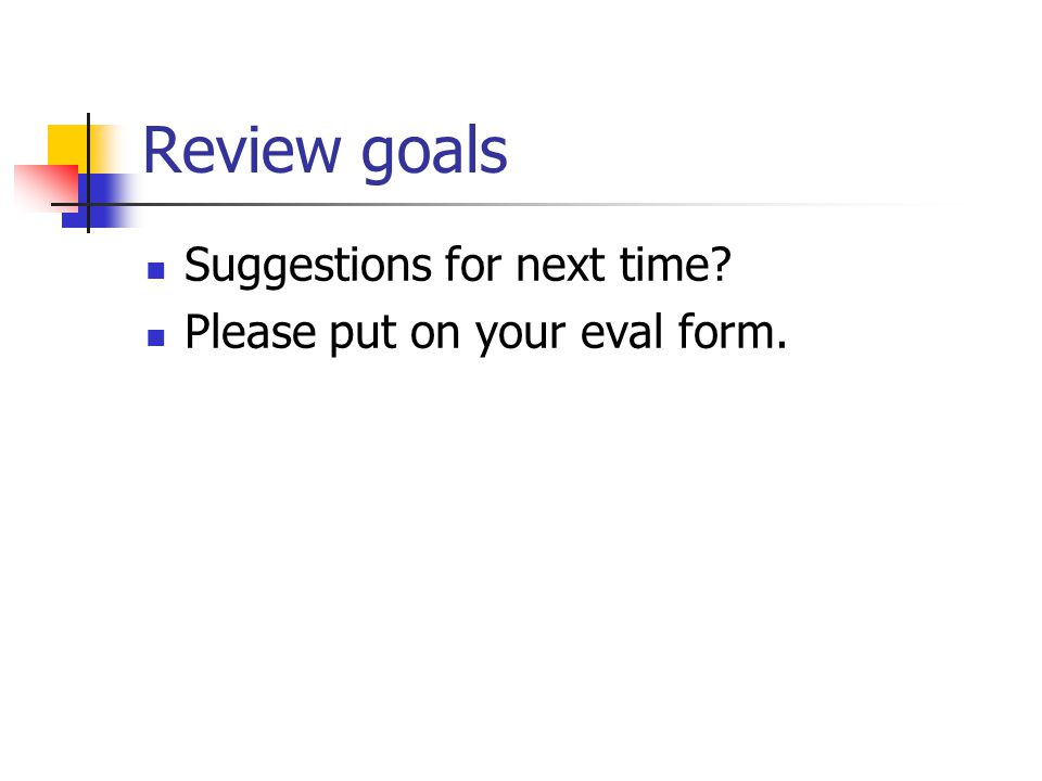 Review goals Suggestions for next time Please put on your eval form.