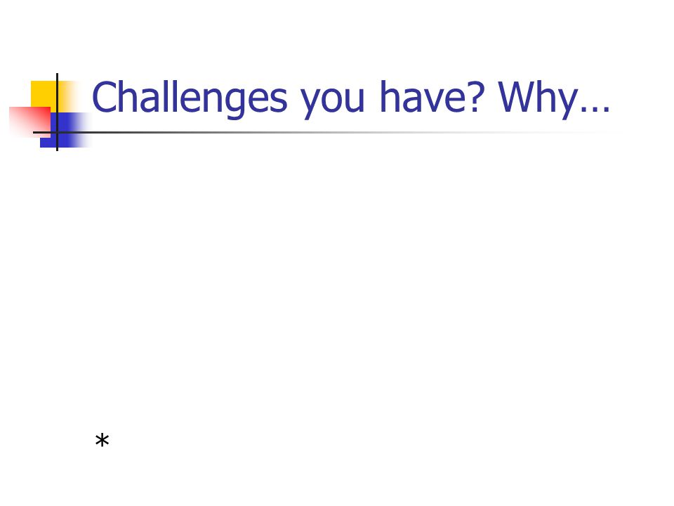 Challenges you have Why…