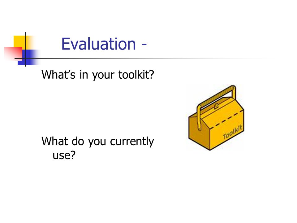 Evaluation - What's in your toolkit What do you currently use