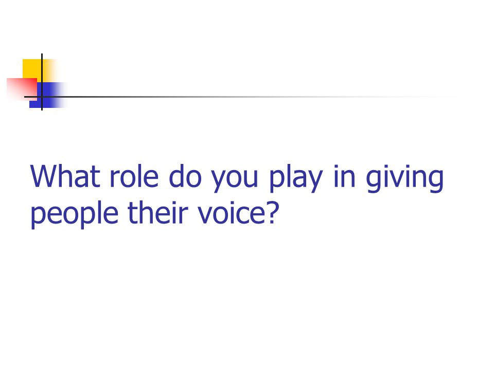 What role do you play in giving people their voice