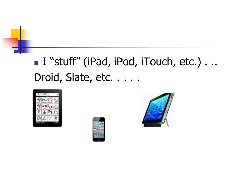 I stuff (iPad, iPod, iTouch, etc.) . ..