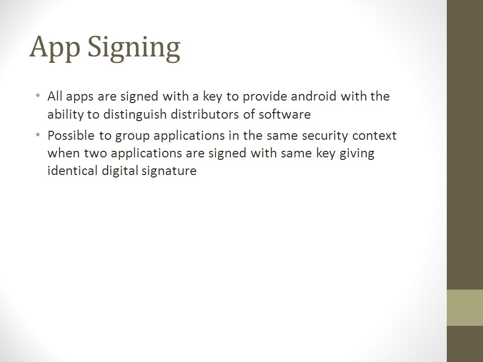 App Signing All apps are signed with a key to provide android with the ability to distinguish distributors of software.
